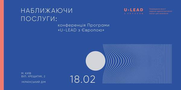 "ANNOUNCEMENT. On February 18, in Kyiv –Conference ""Bringing Services Nearer"" of U-LEAD with Europe Programme"